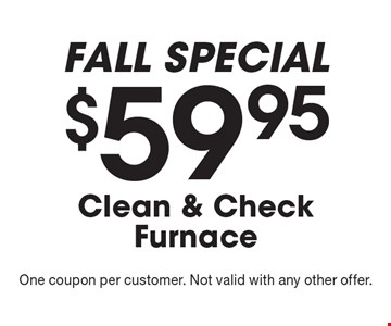 FALL SPECIAL - $59.95 Clean & Check Furnace. One coupon per customer. Not valid with any other offer.