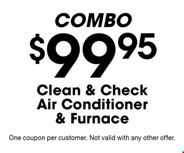 Combo. $99.95 Clean & Check Air Conditioner & Furnace. One coupon per customer. Not valid with any other offer.