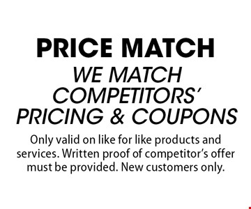 PRICE MATCH WE MATCH COMPETITORS' PRICING & COUPONS. Only valid on like for like products and services. Written proof of competitor's offer must be provided. New customers only.