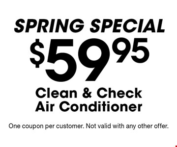 Spring special. $59.95 Clean & CheckAir Conditioner. One coupon per customer. Not valid with any other offer.
