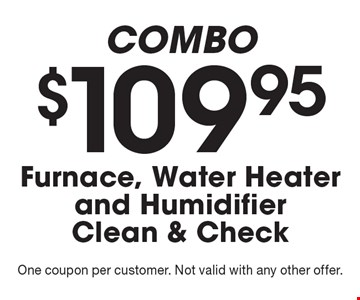 COMBO $109.95 Furnace, Water Heater and Humidifier Clean & Check. One coupon per customer. Not valid with any other offer.