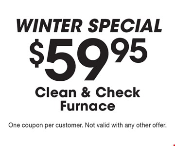 Winter SPECIAL $59.95 Clean & Check Furnace. One coupon per customer. Not valid with any other offer.