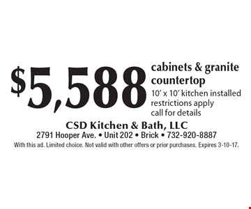$5,588 cabinets & granite countertop 10' x 10' kitchen installed. Restrictions apply. Call for details. With this ad. Limited choice. Not valid with other offers or prior purchases. Expires 3-10-17.