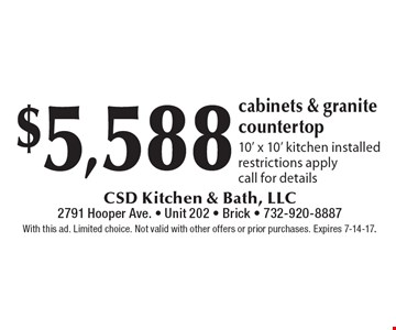 $5,588 cabinets & granite countertop. 10' x 10' kitchen installed. Restrictions apply. Call for details. With this ad. Limited choice. Not valid with other offers or prior purchases. Expires 7-14-17.