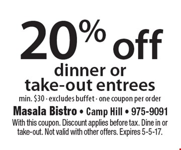 20% off dinner or take-out entrees. Min. $30. Excludes buffet. One coupon per order. With this coupon. Discount applies before tax. Dine in or take-out. Not valid with other offers. Expires 5-5-17.