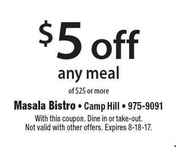 $5 off any meal of $25 or more. With this coupon. Dine in or take-out. Not valid with other offers. Expires 8-18-17.