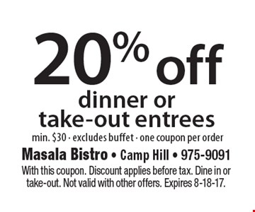 20% off dinner or take-out entrees min. $30 - excludes buffet - one coupon per order. With this coupon. Discount applies before tax. Dine in or take-out. Not valid with other offers. Expires 8-18-17.