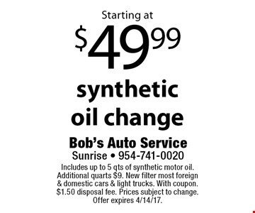 Starting at $49.99 synthetic oil change. Includes up to 5 qts of synthetic motor oil. Additional quarts $9. New filter most foreign & domestic cars & light trucks. With coupon. $1.50 disposal fee. Prices subject to change. Offer expires 4/14/17.