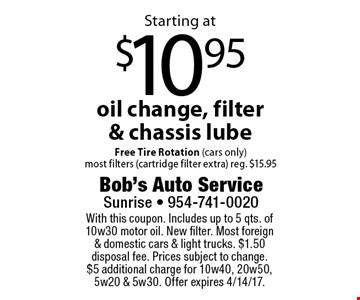 Starting at $10.95 oil change, filter & chassis lube Free Tire Rotation (cars only)most filters (cartridge filter extra) reg. $15.95. With this coupon. Includes up to 5 qts. of 10w30 motor oil. New filter. Most foreign & domestic cars & light trucks. $1.50 disposal fee. Prices subject to change.$5 additional charge for 10w40, 20w50, 5w20 & 5w30. Offer expires 4/14/17.
