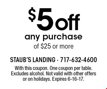 $5 off any purchase of $25 or more. With this coupon. One coupon per table. Excludes alcohol. Not valid with other offers or on holidays. Expires 6-16-17.