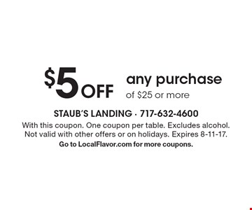 $5 Off any purchase of $25 or more. With this coupon. One coupon per table. Excludes alcohol. Not valid with other offers or on holidays. Expires 8-11-17.Go to LocalFlavor.com for more coupons.