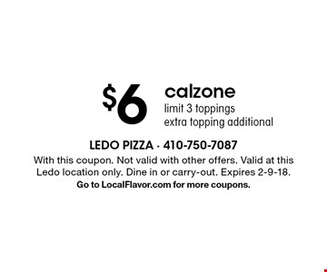 $6 calzone. Limit 3 toppings, extra topping additional. With this coupon. Not valid with other offers. Valid at this Ledo location only. Dine in or carry-out. Expires 2-9-18. Go to LocalFlavor.com for more coupons.