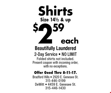 $2.59 each Shirts Size 14 1/2 & up. Beautifully Laundered 2-Day Service - NO LIMIT. Folded shirts not included. Present coupon with incoming order, with no exceptions. Offer Good Thru 8-11-17.