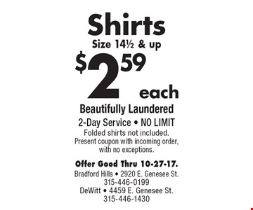 $2.59 each Shirts Size 14 1/2 & up. Beautifully Laundered. 2-Day Service. NO LIMIT. Folded shirts not included. Present coupon with incoming order, with no exceptions. Offer Good Thru 10-27-17.