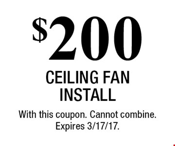 $200 Ceiling Fan Install. With this coupon. Cannot combine. Expires 3/17/17.