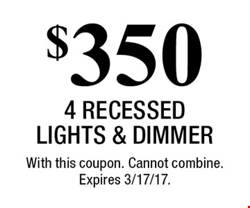 $350 4 Recessed Lights & Dimmer. With this coupon. Cannot combine. Expires 3/17/17.