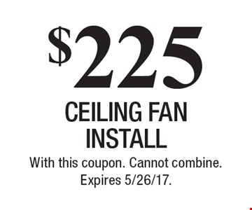 $225 ceiling fan install. With this coupon. Cannot combine. Expires 5/26/17.