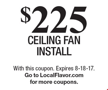 $225 ceiling fan install. With this coupon. Expires 8-18-17. Go to LocalFlavor.com for more coupons.