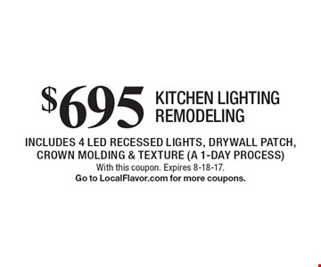 $695 kitchen lighting remodeling. Includes 4 LED recessed lights, drywall patch, crown molding & texture (a 1-day process). With this coupon. Expires 8-18-17. Go to LocalFlavor.com for more coupons.