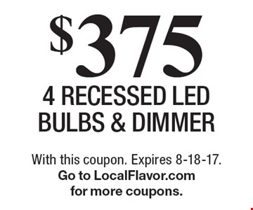 $375 for 4 Recessed LED bulbs & Dimmer. With this coupon. Expires 8-18-17. Go to LocalFlavor.com for more coupons.