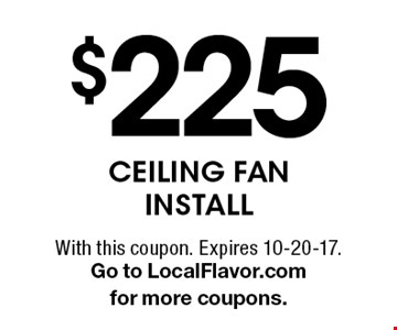 $225 Ceiling Fan Install. With this coupon. Expires 10-20-17.Go to LocalFlavor.com for more coupons.