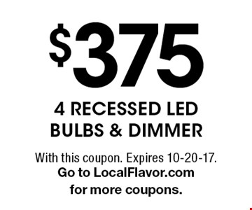 $3754 RECESSED LED BULBS & DIMMER. With this coupon. Expires 10-20-17.Go to LocalFlavor.com for more coupons.