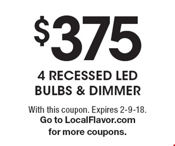 $375 - 4 Recessed LED Bulbs & Dimmer. With this coupon. Expires 2-9-18. Go to LocalFlavor.com for more coupons.