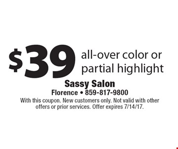 $39 all-over color or partial highlight. With this coupon. New customers only. Not valid with other offers or prior services. Offer expires 7/14/17.