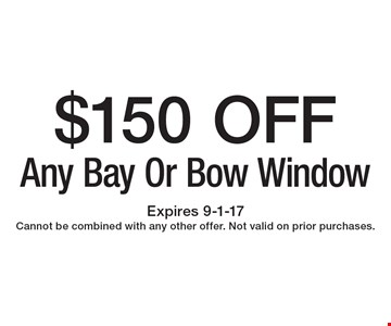 $150 OFF Any Bay Or Bow Window. Expires 9-1-17 Cannot be combined with any other offer. Not valid on prior purchases.