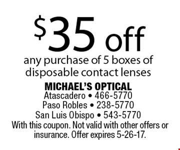 $35 off any purchase of 5 boxes of disposable contact lenses. With this coupon. Not valid with other offers or insurance. Offer expires 5-26-17.
