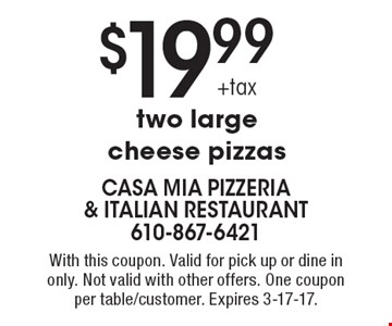 $19.99+tax two large cheese pizzas. With this coupon. Valid for pick up or dine in only. Not valid with other offers. One coupon per table/customer. Expires 3-17-17.