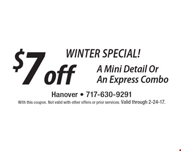 Winter SPECIAL! $7 off A Mini Detail Or An Express Combo. With this coupon. Not valid with other offers or prior services. Valid through 2-24-17.