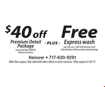 $40 off premium detail package. Reg. priced from $209.95. Interior & exterior plus free express wash. Reg. $24. Cars  $30-SUV/minivan/truck. With purchase of the premium detail package. With this coupon. Not valid with other offers or prior services. Offer expires 2-24-17.