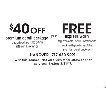 $40 off premium detail package. Reg. priced $209.95, interior & exterior plus free express wash reg. $24-cars - $30-SUV/minivan/truck - with purchase of the premium detail package. With this coupon. Not valid with other offers or prior services. Expires 3/31/17.