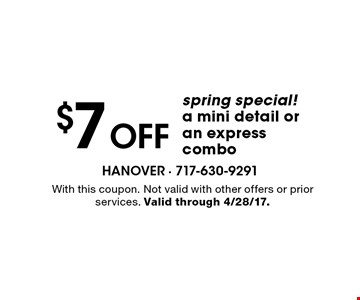 $7 Off spring special!a mini detail or an express combo. With this coupon. Not valid with other offers or prior services. Valid through 4/28/17.