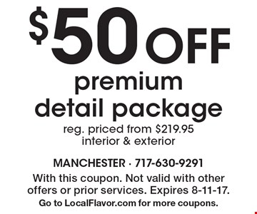 $50 Off premium detail package. Reg. priced from $219.95. Interior & exterior. With this coupon. Not valid with other offers or prior services. Expires 8-11-17. Go to LocalFlavor.com for more coupons.