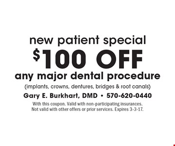 new patient special $100 OFF any major dental procedure(implants, crowns, dentures, bridges & root canals). With this coupon. Valid with non-participating insurances.Not valid with other offers or prior services. Expires 3-3-17.