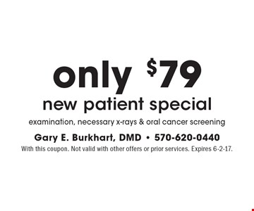 New patient special only $79. Examination, necessary x-rays & oral cancer screening. With this coupon. Not valid with other offers or prior services. Expires 6-2-17.