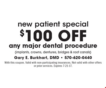 New Patient Special. $100 OFF any major dental procedure (implants, crowns, dentures, bridges & root canals). With this coupon. Valid with non-participating insurances. Not valid with other offers or prior services. Expires 7-21-17.