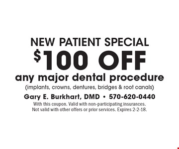 New patient special $100 OFF any major dental procedure (implants, crowns, dentures, bridges & root canals). With this coupon. Valid with non-participating insurances. Not valid with other offers or prior services. Expires 2-2-18.
