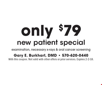 Only $79 new patient special. Examination, necessary x-rays & oral cancer screening. With this coupon. Not valid with other offers or prior services. Expires 2-2-18.