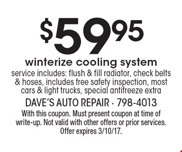 $59.95 winterize cooling system service. Includes: flush & fill radiator, check belts & hoses, includes free safety inspection, most cars & light trucks, special antifreeze extra. With this coupon. Must present coupon at time of write-up. Not valid with other offers or prior services. Offer expires 3/10/17.