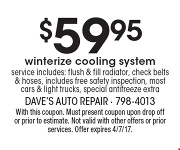 $59.95 winterize cooling system. Service includes: flush & fill radiator, check belts & hoses, includes free safety inspection, most cars & light trucks, special antifreeze extra. With this coupon. Must present coupon upon drop off or prior to estimate. Not valid with other offers or prior services. Offer expires 4/7/17.