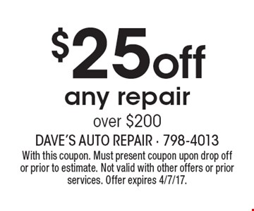 $25 off any repair over $200. With this coupon. Must present coupon upon drop off or prior to estimate. Not valid with other offers or prior services. Offer expires 4/7/17.