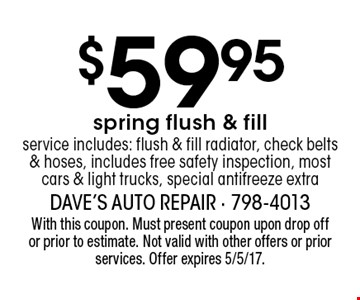$59.95 spring flush & fill service. Includes: flush & fill radiator, check belts & hoses, includes free safety inspection, most cars & light trucks, special antifreeze extra. With this coupon. Must present coupon upon drop off or prior to estimate. Not valid with other offers or prior services. Offer expires 5/5/17.