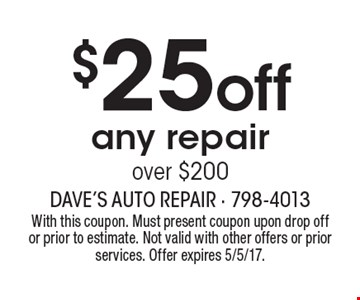 $25 off any repair over $200. With this coupon. Must present coupon upon drop off or prior to estimate. Not valid with other offers or prior services. Offer expires 5/5/17.