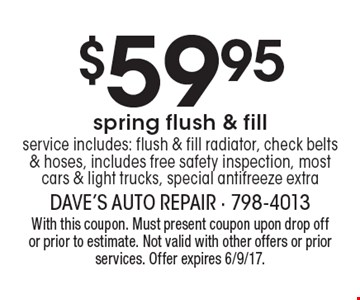 $59.95 spring flush & fillservice includes: flush & fill radiator, check belts & hoses, includes free safety inspection, most cars & light trucks, special antifreeze extra. With this coupon. Must present coupon upon drop off or prior to estimate. Not valid with other offers or prior services. Offer expires 6/9/17.