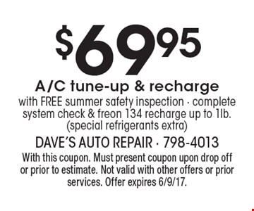 $69.95 A/C tune-up & recharge with FREE summer safety inspection - complete system check & freon 134 recharge up to 1lb. (special refrigerants extra). With this coupon. Must present coupon upon drop off or prior to estimate. Not valid with other offers or prior services. Offer expires 6/9/17.