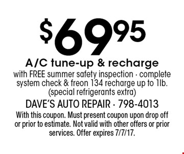 $69.95 A/C tune-up & recharge with FREE summer safety inspection - complete system check & freon 134 recharge up to 1lb. (special refrigerants extra). With this coupon. Must present coupon upon drop off or prior to estimate. Not valid with other offers or prior services. Offer expires 7/7/17.