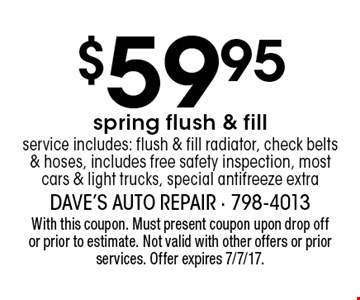 $59.95 spring flush & fillservice includes: flush & fill radiator, check belts & hoses, includes free safety inspection, most cars & light trucks, special antifreeze extra. With this coupon. Must present coupon upon drop off or prior to estimate. Not valid with other offers or prior services. Offer expires 7/7/17.